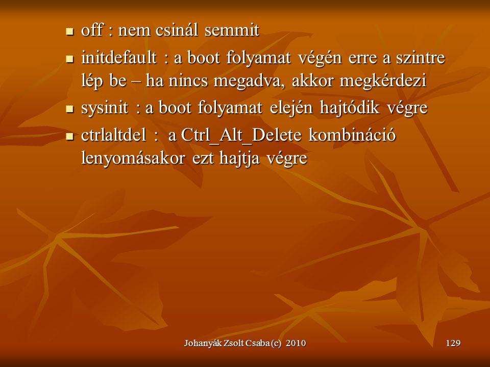 Johanyák Zsolt Csaba (c) 2010129  off : nem csinál semmit  initdefault : a boot folyamat végén erre a szintre lép be – ha nincs megadva, akkor megké