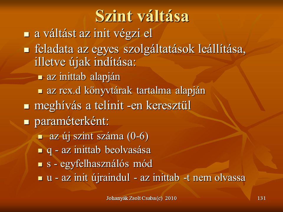 Johanyák Zsolt Csaba (c) 2010131 Szint váltása  a váltást az init végzi el  feladata az egyes szolgáltatások leállítása, illetve újak indítása:  az