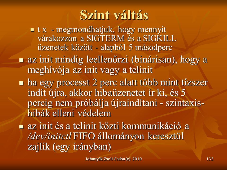 Johanyák Zsolt Csaba (c) 2010132 Szint váltás  t x - megmondhatjuk, hogy mennyit várakozzon a SIGTERM és a SIGKILL üzenetek között - alapból 5 másodp