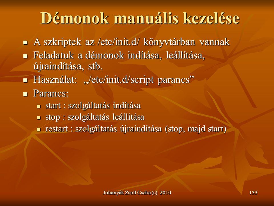 Johanyák Zsolt Csaba (c) 2010133 Démonok manuális kezelése  A szkriptek az /etc/init.d/ könyvtárban vannak  Feladatuk a démonok indítása, leállítása