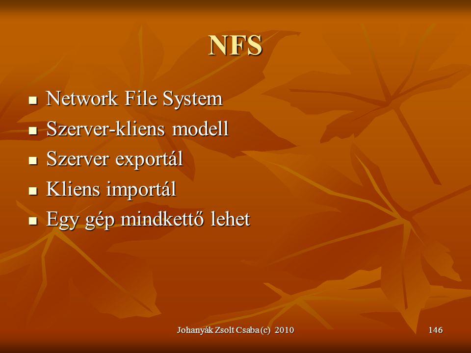 Johanyák Zsolt Csaba (c) 2010146 NFS  Network File System  Szerver-kliens modell  Szerver exportál  Kliens importál  Egy gép mindkettő lehet
