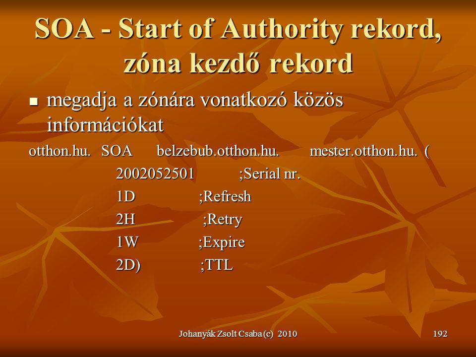 Johanyák Zsolt Csaba (c) 2010192 SOA - Start of Authority rekord, zóna kezdő rekord  megadja a zónára vonatkozó közös információkat otthon.hu. SOA be