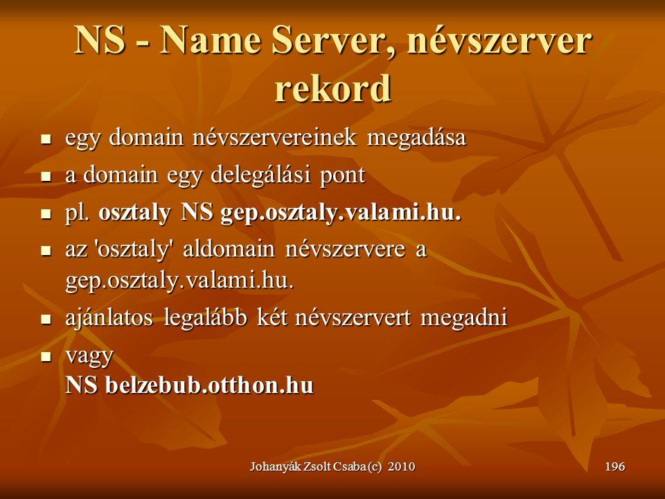 Johanyák Zsolt Csaba (c) 2010196 NS - Name Server, névszerver rekord  egy domain névszervereinek megadása  a domain egy delegálási pont  pl. osztal