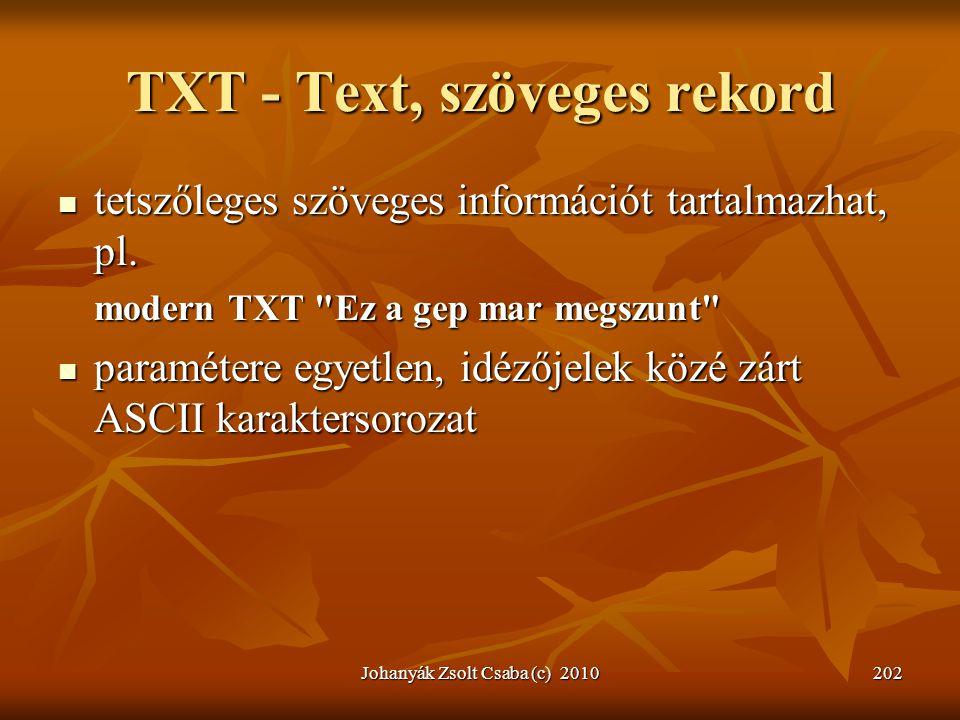 Johanyák Zsolt Csaba (c) 2010202 TXT - Text, szöveges rekord  tetszőleges szöveges információt tartalmazhat, pl. modern TXT