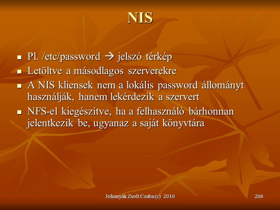 Johanyák Zsolt Csaba (c) 2010206 NIS  Pl. /etc/password  jelszó térkép  Letöltve a másodlagos szerverekre  A NIS kliensek nem a lokális password á