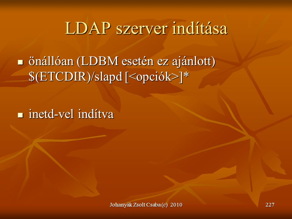 Johanyák Zsolt Csaba (c) 2010227 LDAP szerver indítása  önállóan (LDBM esetén ez ajánlott) $(ETCDIR)/slapd [ ]*  inetd-vel indítva