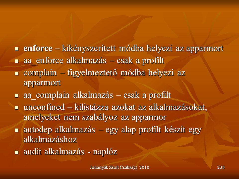 Johanyák Zsolt Csaba (c) 2010238  enforce – kikényszerített módba helyezi az apparmort  aa_enforce alkalmazás – csak a profilt  complain – figyelme