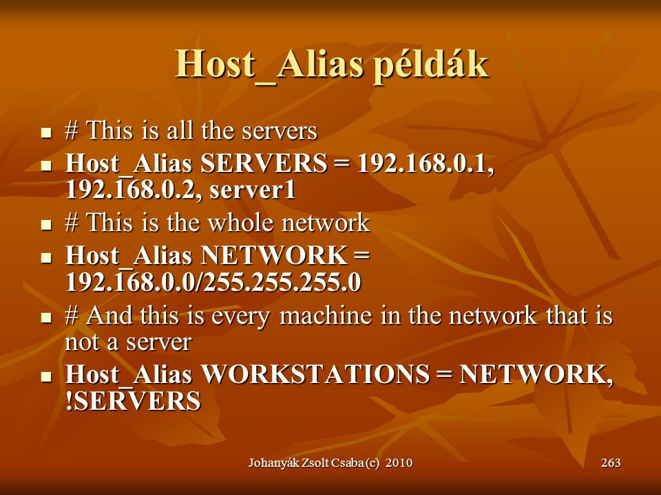 Host_Alias példák  # This is all the servers  Host_Alias SERVERS = 192.168.0.1, 192.168.0.2, server1  # This is the whole network  Host_Alias NETWORK = 192.168.0.0/255.255.255.0  # And this is every machine in the network that is not a server  Host_Alias WORKSTATIONS = NETWORK, !SERVERS Johanyák Zsolt Csaba (c) 2010263