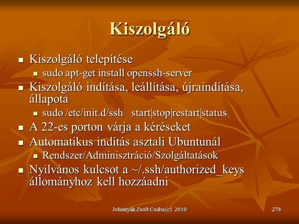 Johanyák Zsolt Csaba (c) 2010278 Kiszolgáló  Kiszolgáló telepítése  sudo apt-get install openssh-server  Kiszolgáló indítása, leállítása, újraindít