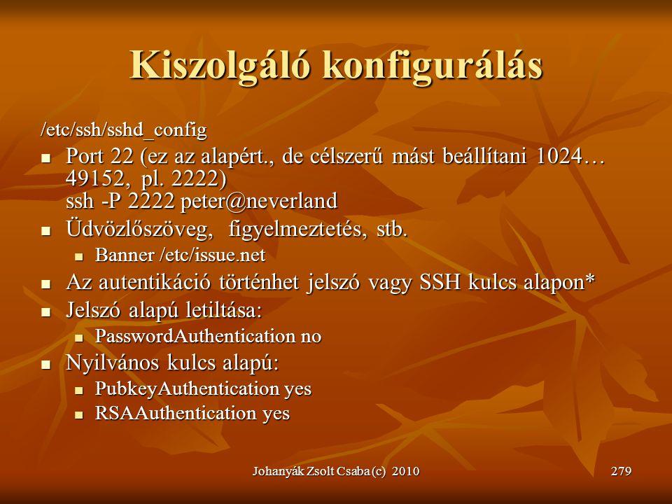 Johanyák Zsolt Csaba (c) 2010279 Kiszolgáló konfigurálás /etc/ssh/sshd_config  Port 22 (ez az alapért., de célszerű mást beállítani 1024… 49152, pl.