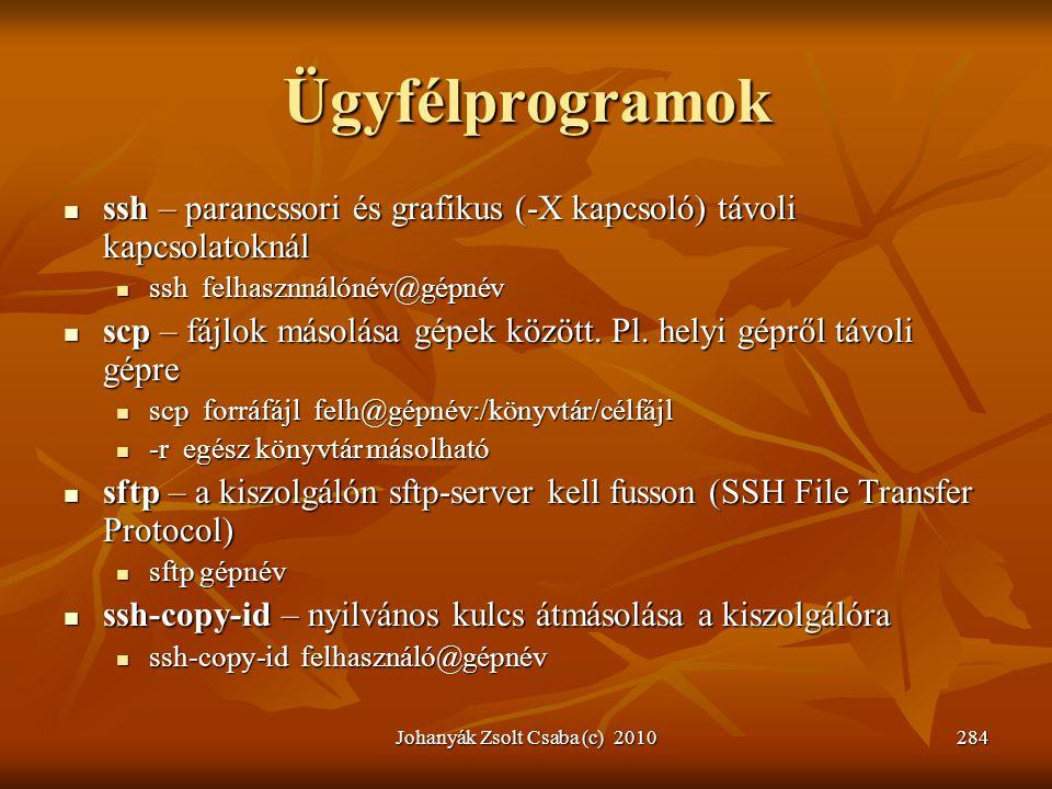 Johanyák Zsolt Csaba (c) 2010284 Ügyfélprogramok  ssh – parancssori és grafikus (-X kapcsoló) távoli kapcsolatoknál  ssh felhasznnálónév@gépnév  sc