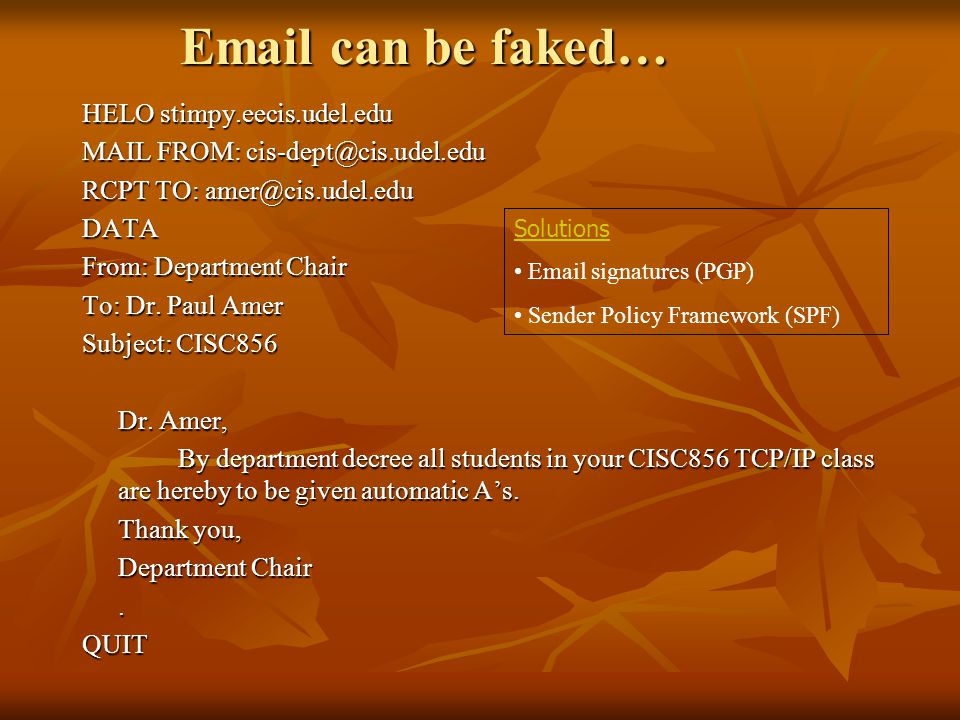Email can be faked… HELO stimpy.eecis.udel.edu MAIL FROM: cis-dept@cis.udel.edu RCPT TO: amer@cis.udel.edu DATA From: Department Chair To: Dr.
