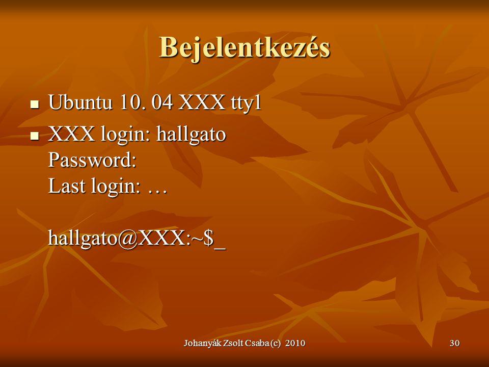 Johanyák Zsolt Csaba (c) 201030 Bejelentkezés  Ubuntu 10. 04 XXX tty1  XXX login: hallgato Password: Last login: … hallgato@XXX:~$_