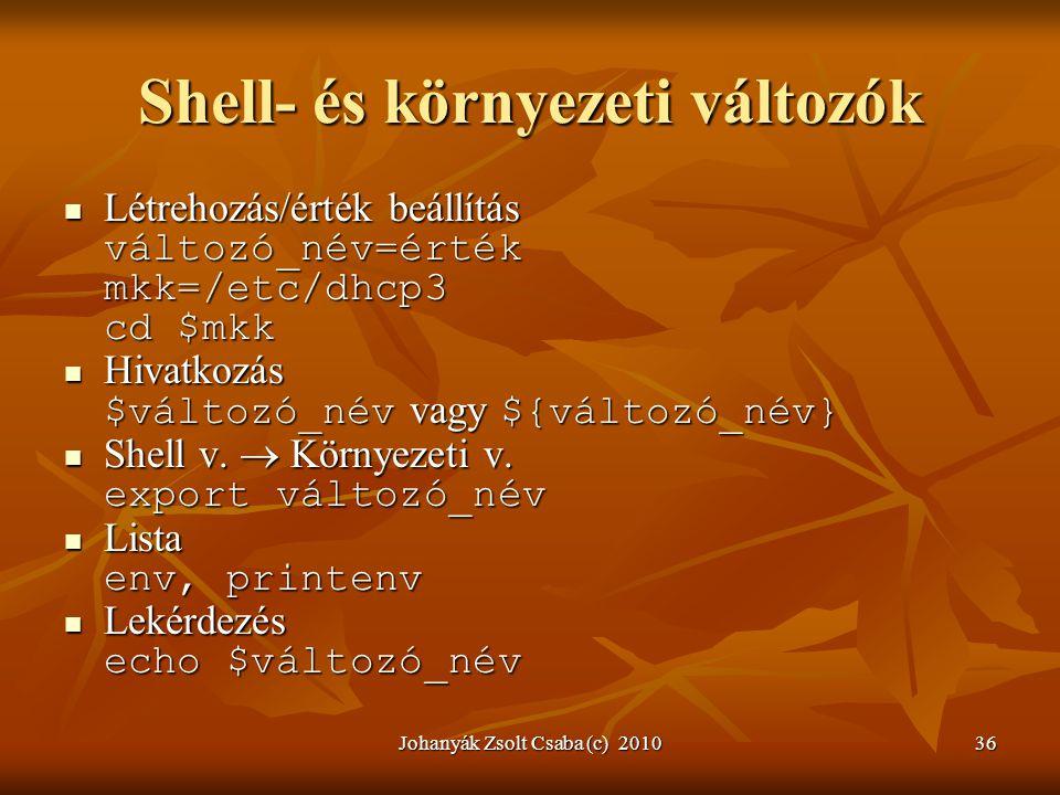 Johanyák Zsolt Csaba (c) 201036 Shell- és környezeti változók  Létrehozás/érték beállítás változó_név=érték mkk=/etc/dhcp3 cd $mkk  Hivatkozás $vált