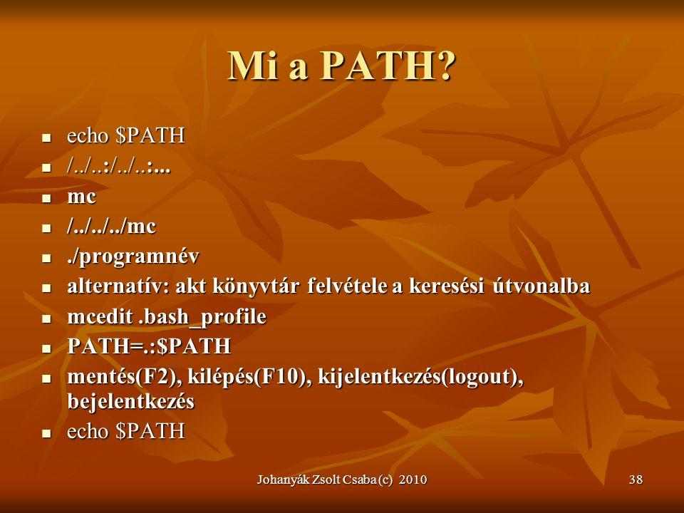 Johanyák Zsolt Csaba (c) 201038 Mi a PATH?  echo $PATH  /../..:/../..:...  mc  /../../../mc ./programnév  alternatív: akt könyvtár felvétele a k