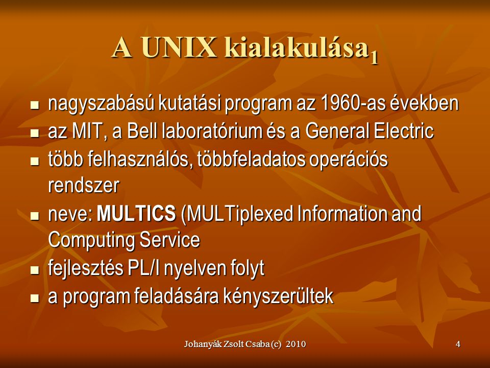 Johanyák Zsolt Csaba (c) 20105 A UNIX kialakulása 2  Ken Thompson: MULTICS egyszerűsített változata PDP-7 számítógépre  Szolgáltatások:  állomány és file kezelés  folyamatkezelő alrendszer  segédprogramok  Elnevezés (Brian Kernighan) : eunuch multics, UNICS (U N iplexed Information and Computing Service)  1971 PDP-11-re, még teljesen assembly  1973-ban C-re átültetve