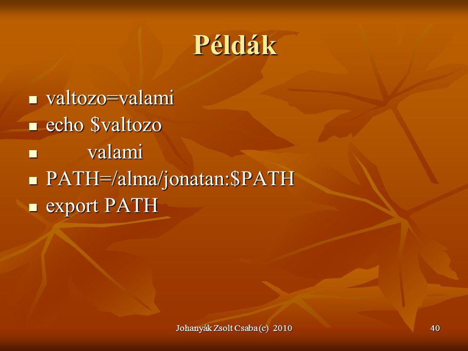 Johanyák Zsolt Csaba (c) 201040 Példák  valtozo=valami  valtozo=valami  echo $valtozo  echo $valtozo  valami  valami  PATH=/alma/jonatan:$PATH