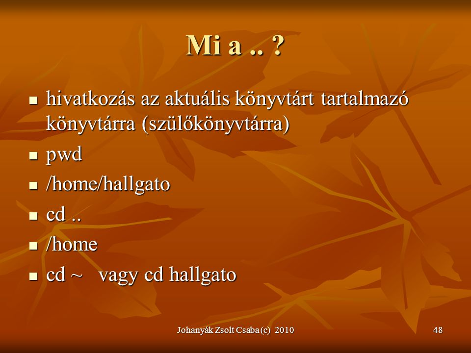 Johanyák Zsolt Csaba (c) 201048 Mi a.. ?  hivatkozás az aktuális könyvtárt tartalmazó könyvtárra (szülőkönyvtárra)  pwd  /home/hallgato  cd..  /h