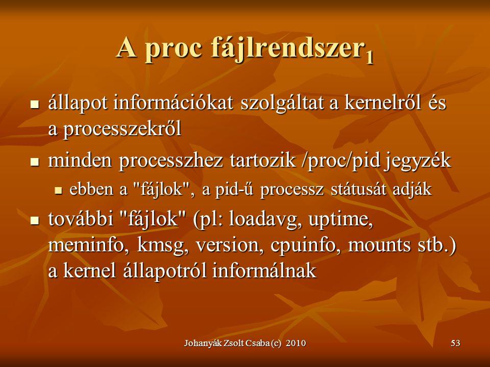 Johanyák Zsolt Csaba (c) 201053 A proc fájlrendszer 1  állapot információkat szolgáltat a kernelről és a processzekről  minden processzhez tartozik