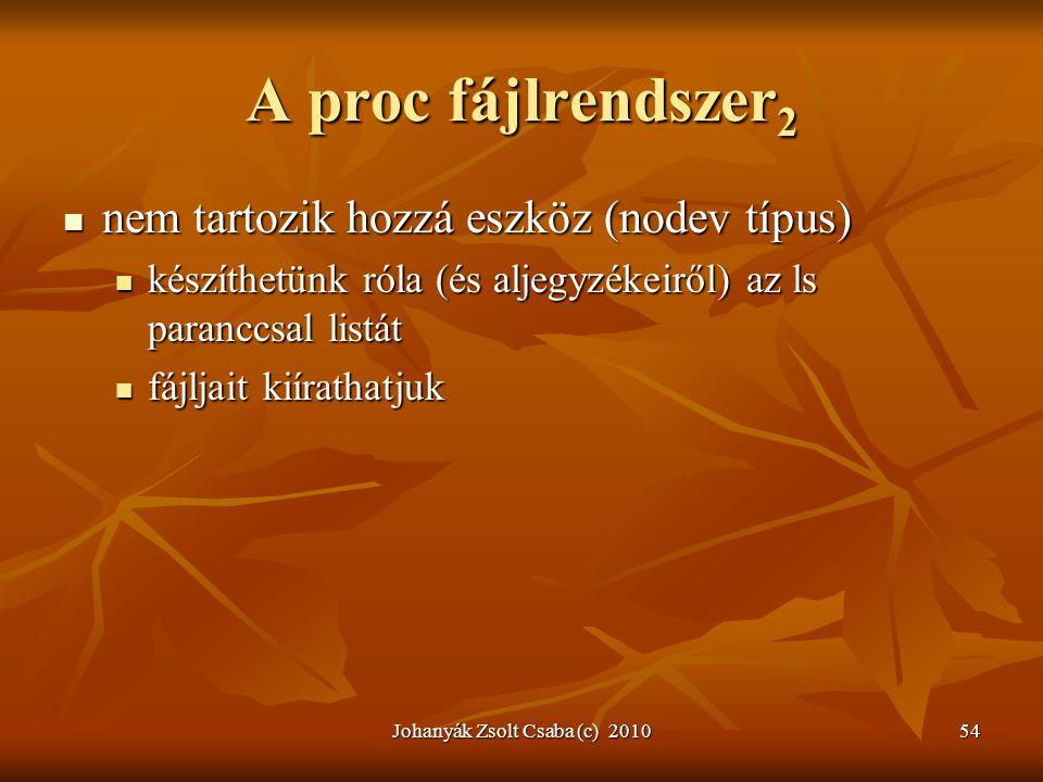 Johanyák Zsolt Csaba (c) 201054 A proc fájlrendszer 2  nem tartozik hozzá eszköz (nodev típus)  készíthetünk róla (és aljegyzékeiről) az ls paranccs