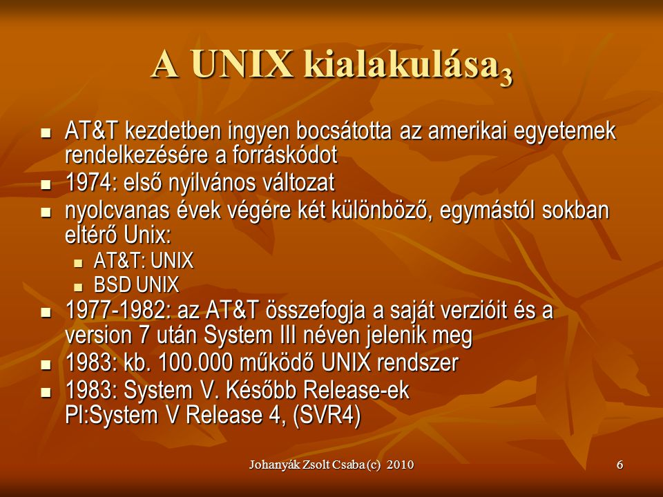Johanyák Zsolt Csaba (c) 20106 A UNIX kialakulása 3  AT&T kezdetben ingyen bocsátotta az amerikai egyetemek rendelkezésére a forráskódot  1974: első