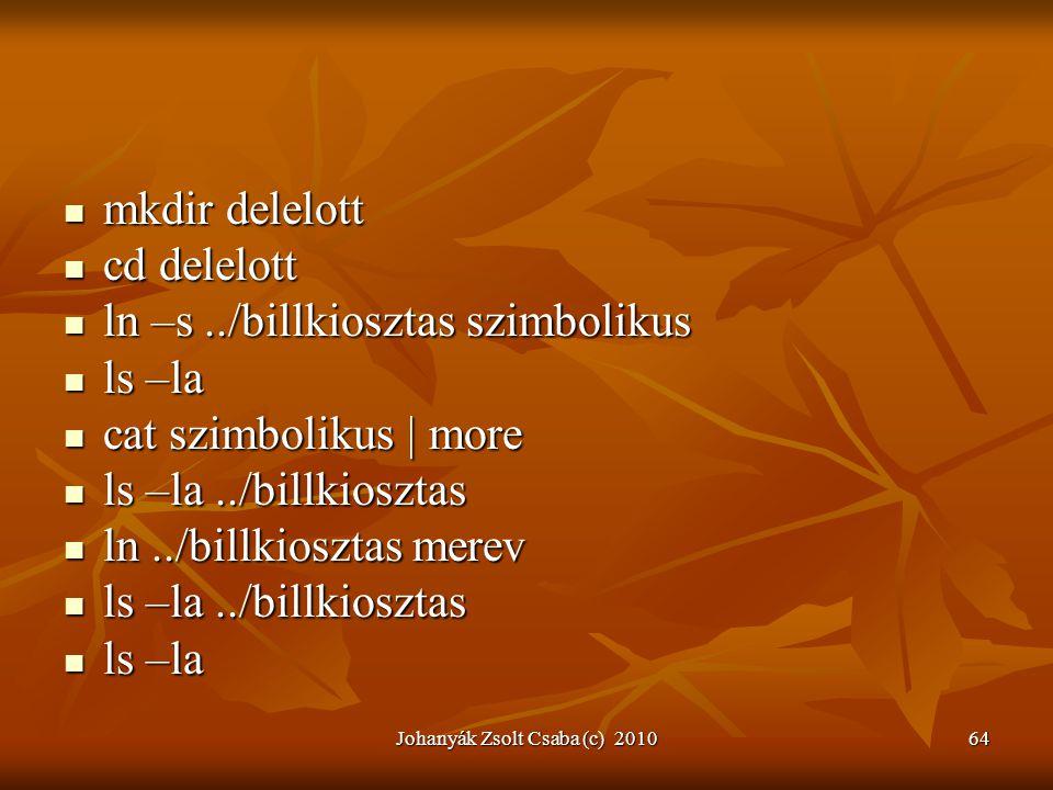 Johanyák Zsolt Csaba (c) 201064  mkdir delelott  cd delelott  ln –s../billkiosztas szimbolikus  ls –la  cat szimbolikus | more  ls –la../billkio