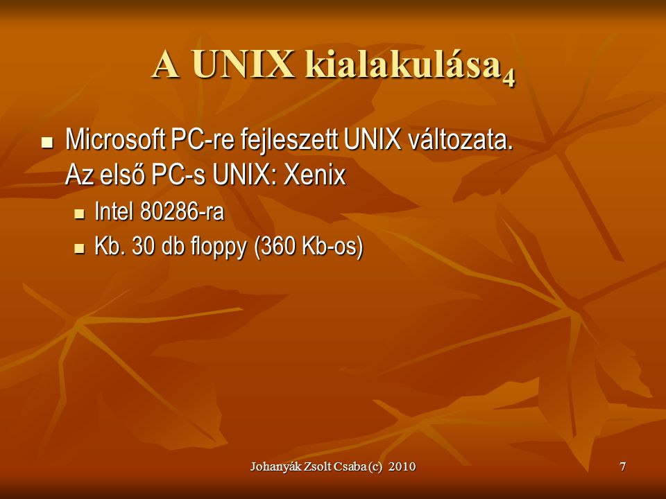 Johanyák Zsolt Csaba (c) 20107 A UNIX kialakulása 4  Microsoft PC-re fejleszett UNIX változata. Az első PC-s UNIX: Xenix  Intel 80286-ra  Kb. 30 db