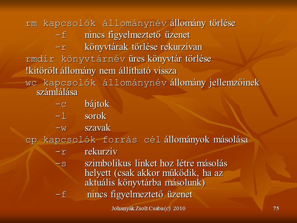 Johanyák Zsolt Csaba (c) 201075 rm kapcsolók állománynév állomány törlése -f nincs figyelmeztető üzenet -r könyvtárak törlése rekurzívan rmdir könyvtá