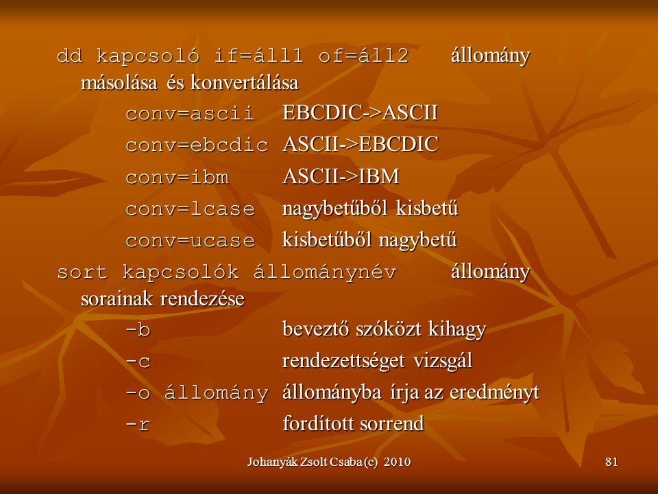 Johanyák Zsolt Csaba (c) 201081 dd kapcsoló if=áll1 of=áll2 állomány másolása és konvertálása conv=ascii EBCDIC->ASCII conv=ebcdic ASCII->EBCDIC conv=