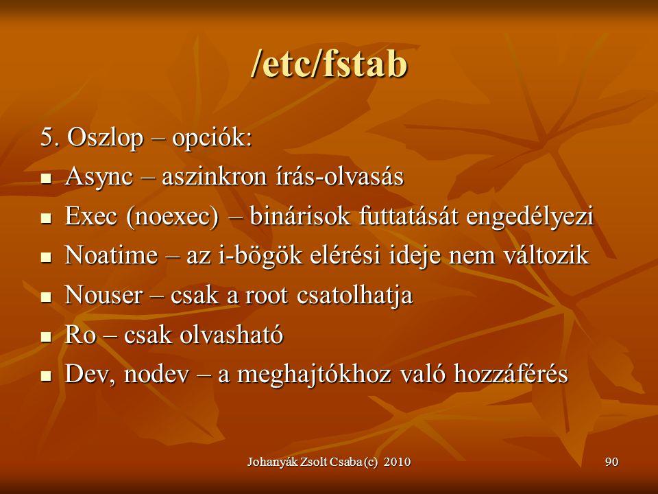 Johanyák Zsolt Csaba (c) 201090 /etc/fstab 5. Oszlop – opciók:  Async – aszinkron írás-olvasás  Exec (noexec) – binárisok futtatását engedélyezi  N