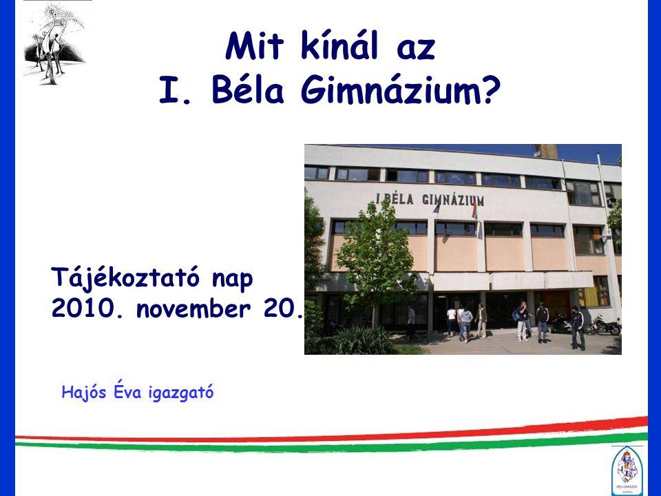 Mit kínál az I. Béla Gimnázium? Tájékoztató nap 2010. november 20. Hajós Éva igazgató