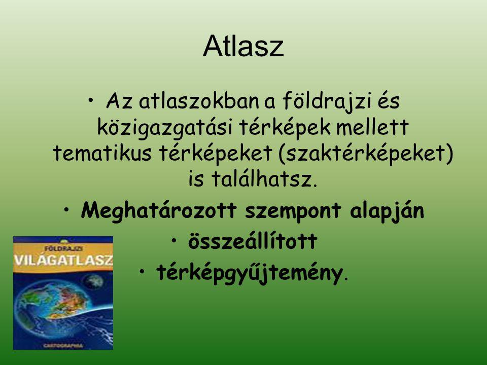 Atlasz •Az atlaszokban a földrajzi és közigazgatási térképek mellett tematikus térképeket (szaktérképeket) is találhatsz.