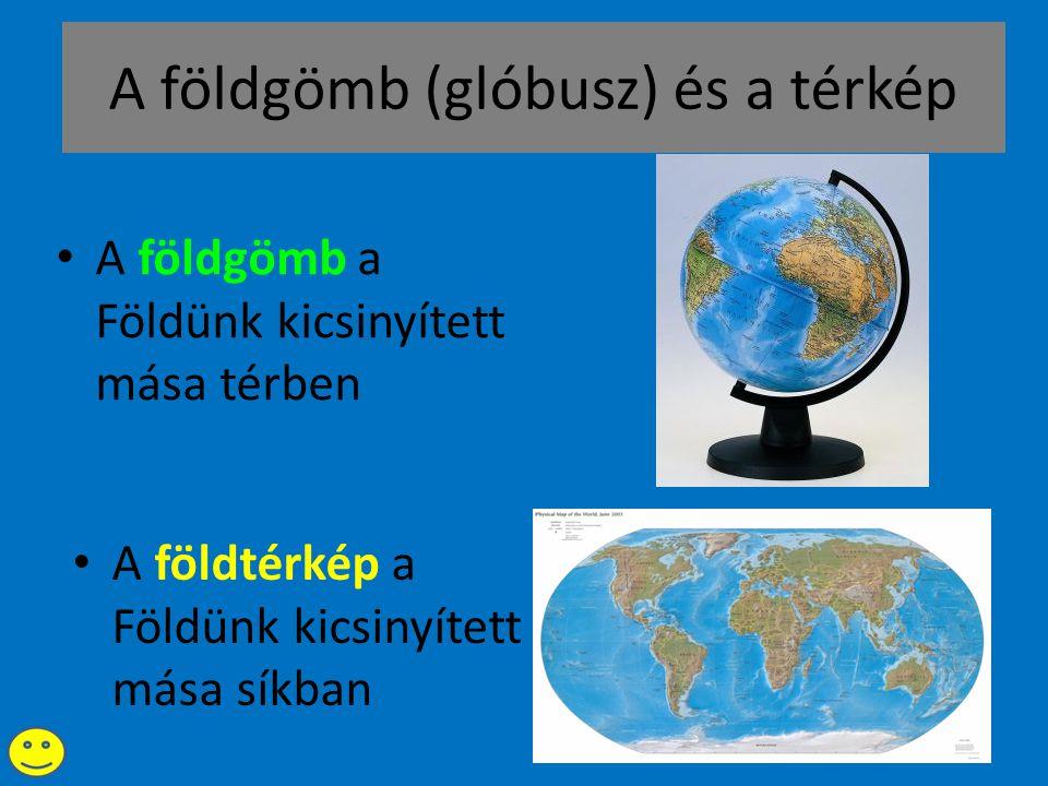 A földgömb (glóbusz) és a térkép • A földgömb a Földünk kicsinyített mása térben • A földtérkép a Földünk kicsinyített mása síkban