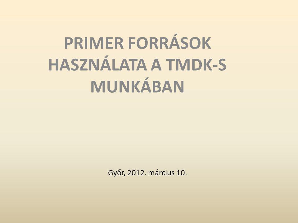 Győr, 2012. március 10. PRIMER FORRÁSOK HASZNÁLATA A TMDK-S MUNKÁBAN