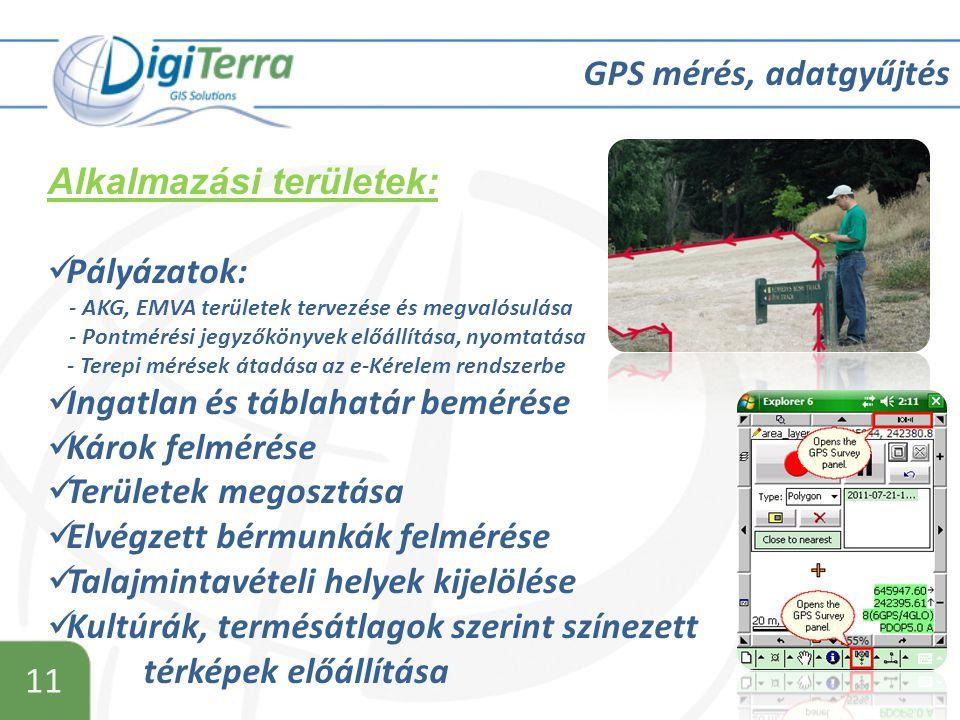 11 GPS mérés, adatgyűjtés Alkalmazási területek:  Pályázatok: - AKG, EMVA területek tervezése és megvalósulása - Pontmérési jegyzőkönyvek előállítása, nyomtatása - Terepi mérések átadása az e-Kérelem rendszerbe  Ingatlan és táblahatár bemérése  Károk felmérése  Területek megosztása  Elvégzett bérmunkák felmérése  Talajmintavételi helyek kijelölése  Kultúrák, termésátlagok szerint színezett térképek előállítása