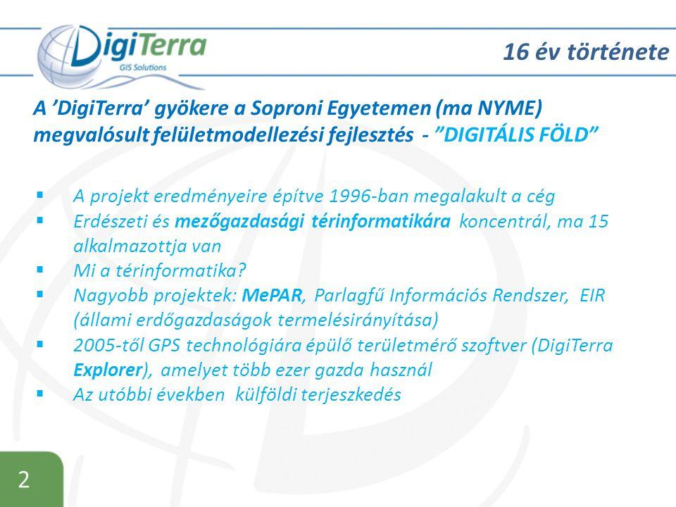 2 16 év története A 'DigiTerra' gyökere a Soproni Egyetemen (ma NYME) megvalósult felületmodellezési fejlesztés - DIGITÁLIS FÖLD  A projekt eredményeire építve 1996-ban megalakult a cég  Erdészeti és mezőgazdasági térinformatikára koncentrál, ma 15 alkalmazottja van  Mi a térinformatika.