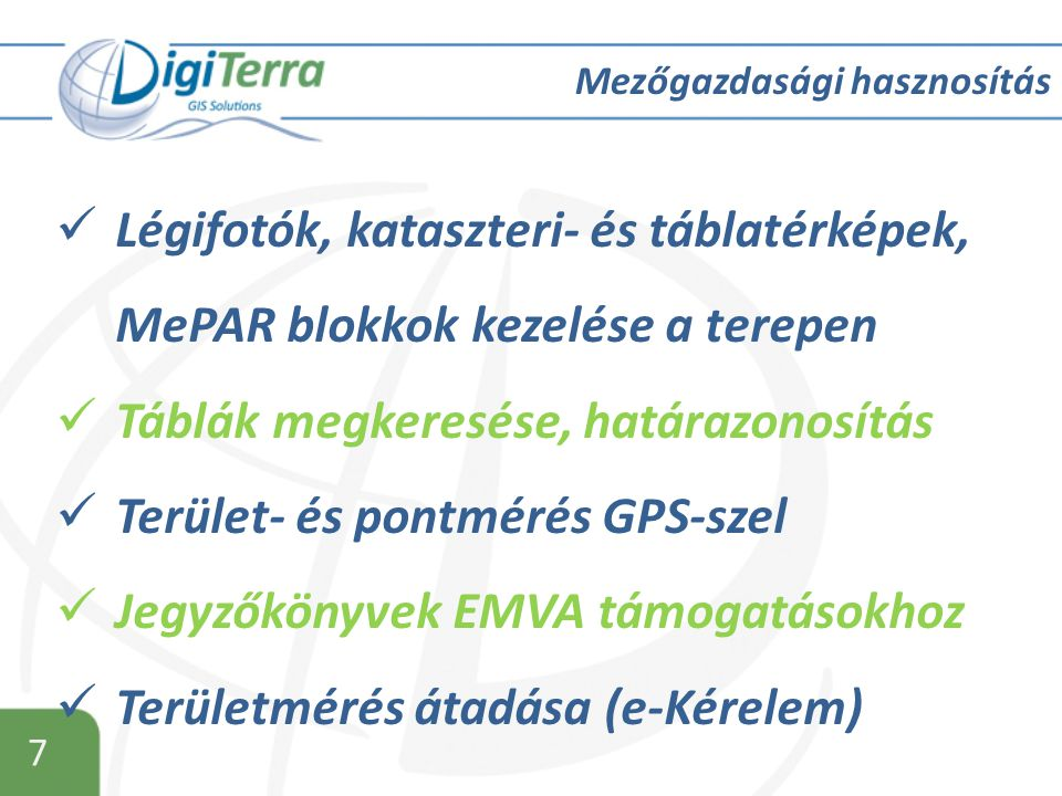 7 Mezőgazdasági hasznosítás  Légifotók, kataszteri- és táblatérképek, MePAR blokkok kezelése a terepen  Táblák megkeresése, határazonosítás  Terület- és pontmérés GPS-szel  Jegyzőkönyvek EMVA támogatásokhoz  Területmérés átadása (e-Kérelem)