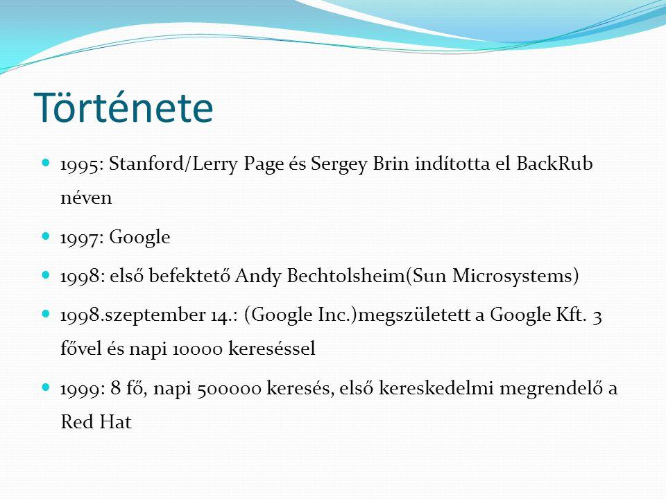 Története  1995: Stanford/Lerry Page és Sergey Brin indította el BackRub néven  1997: Google  1998: első befektető Andy Bechtolsheim(Sun Microsystems)  1998.szeptember 14.: (Google Inc.)megszületett a Google Kft.