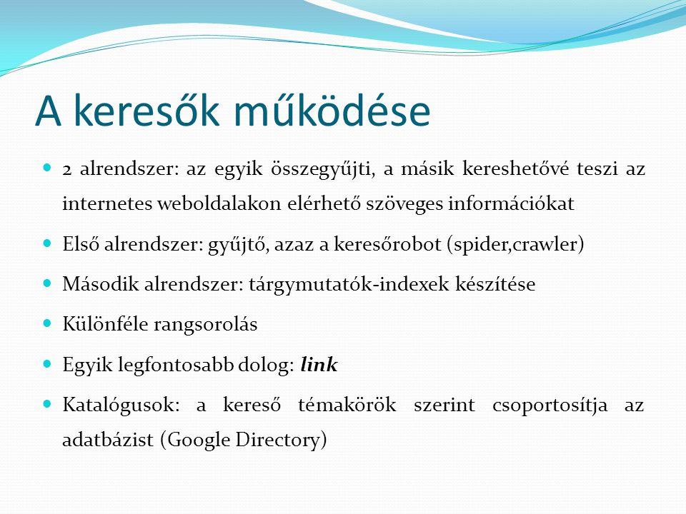 A keresők működése  2 alrendszer: az egyik összegyűjti, a másik kereshetővé teszi az internetes weboldalakon elérhető szöveges információkat  Első alrendszer: gyűjtő, azaz a keresőrobot (spider,crawler)  Második alrendszer: tárgymutatók-indexek készítése  Különféle rangsorolás  Egyik legfontosabb dolog: link  Katalógusok: a kereső témakörök szerint csoportosítja az adatbázist (Google Directory)