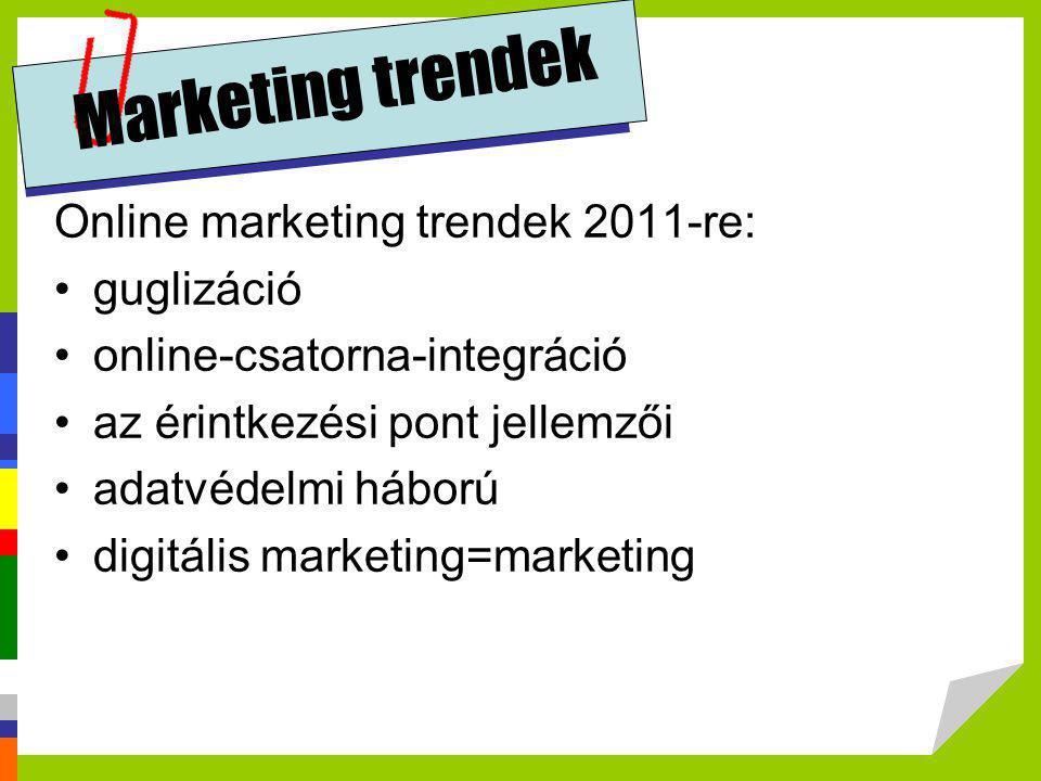 Marketing trendek Online marketing trendek 2011-re: •guglizáció •online-csatorna-integráció •az érintkezési pont jellemzői •adatvédelmi háború •digitá