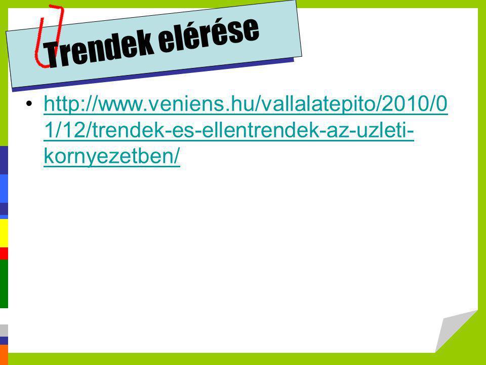 Trendek elérése •http://www.veniens.hu/vallalatepito/2010/0 1/12/trendek-es-ellentrendek-az-uzleti- kornyezetben/http://www.veniens.hu/vallalatepito/2
