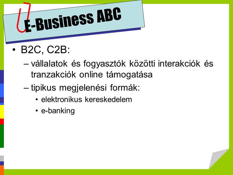 E-Business ABC •B2C, C2B: –vállalatok és fogyasztók közötti interakciók és tranzakciók online támogatása –tipikus megjelenési formák: •elektronikus ke
