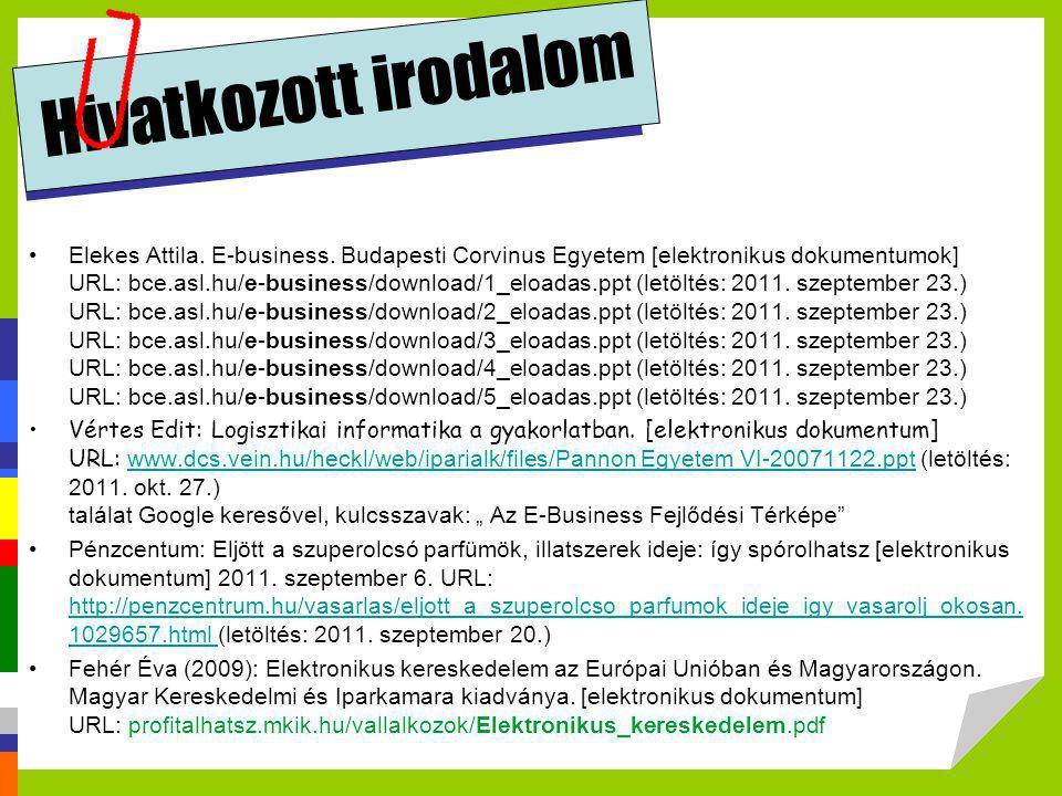 Hivatkozott irodalom •Elekes Attila. E-business. Budapesti Corvinus Egyetem [elektronikus dokumentumok] URL: bce.asl.hu/e-business/download/1_eloadas.