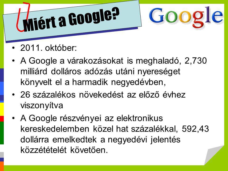 Miért a Google? •2011. október: •A Google a várakozásokat is meghaladó, 2,730 milliárd dolláros adózás utáni nyereséget könyvelt el a harmadik negyedé