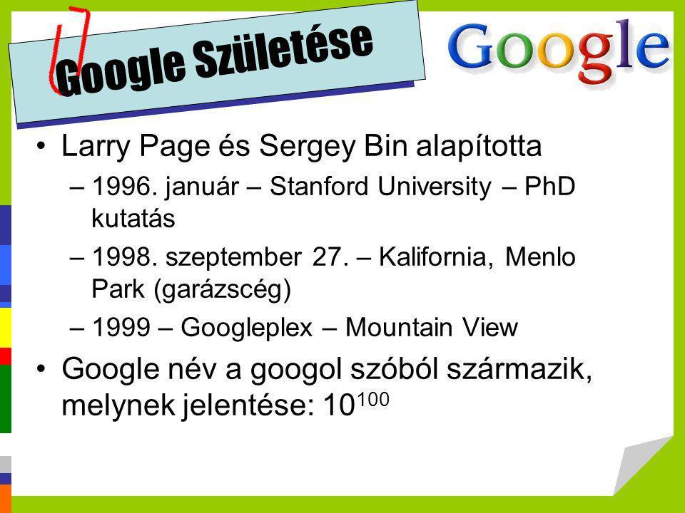 Google Születése •Larry Page és Sergey Bin alapította –1996. január – Stanford University – PhD kutatás –1998. szeptember 27. – Kalifornia, Menlo Park