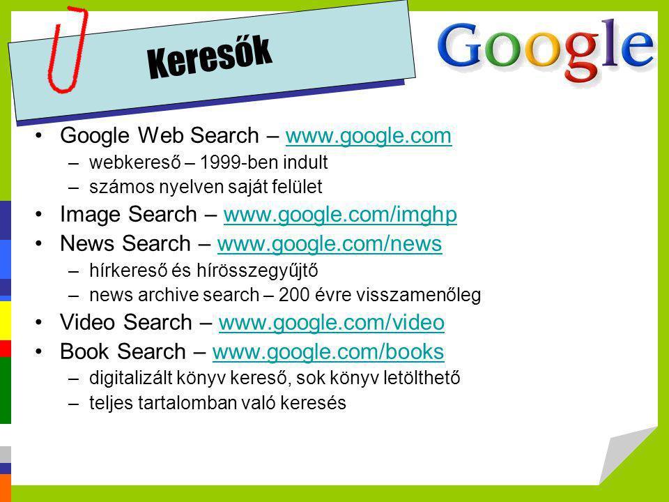 Keresők •Google Web Search – www.google.comwww.google.com –webkereső – 1999-ben indult –számos nyelven saját felület •Image Search – www.google.com/im