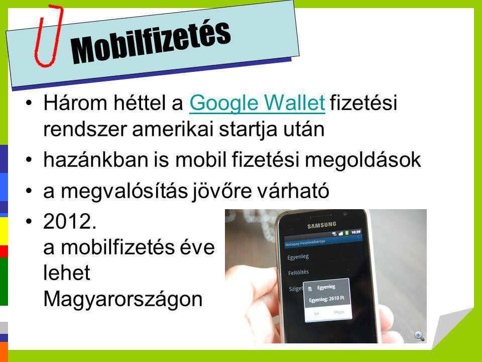 Mobilfizetés •Három héttel a Google Wallet fizetési rendszer amerikai startja utánGoogle Wallet •hazánkban is mobil fizetési megoldások •a megvalósítá