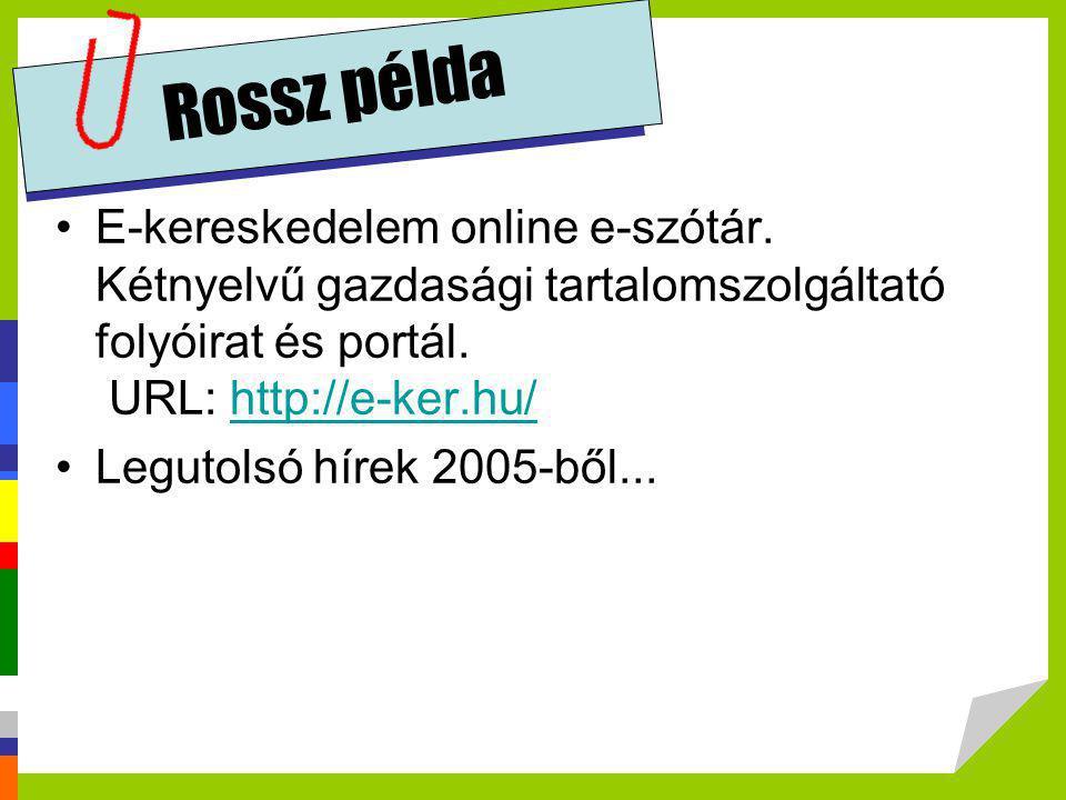 Rossz példa •E-kereskedelem online e-szótár. Kétnyelvű gazdasági tartalomszolgáltató folyóirat és portál. URL: http://e-ker.hu/http://e-ker.hu/ •Legut