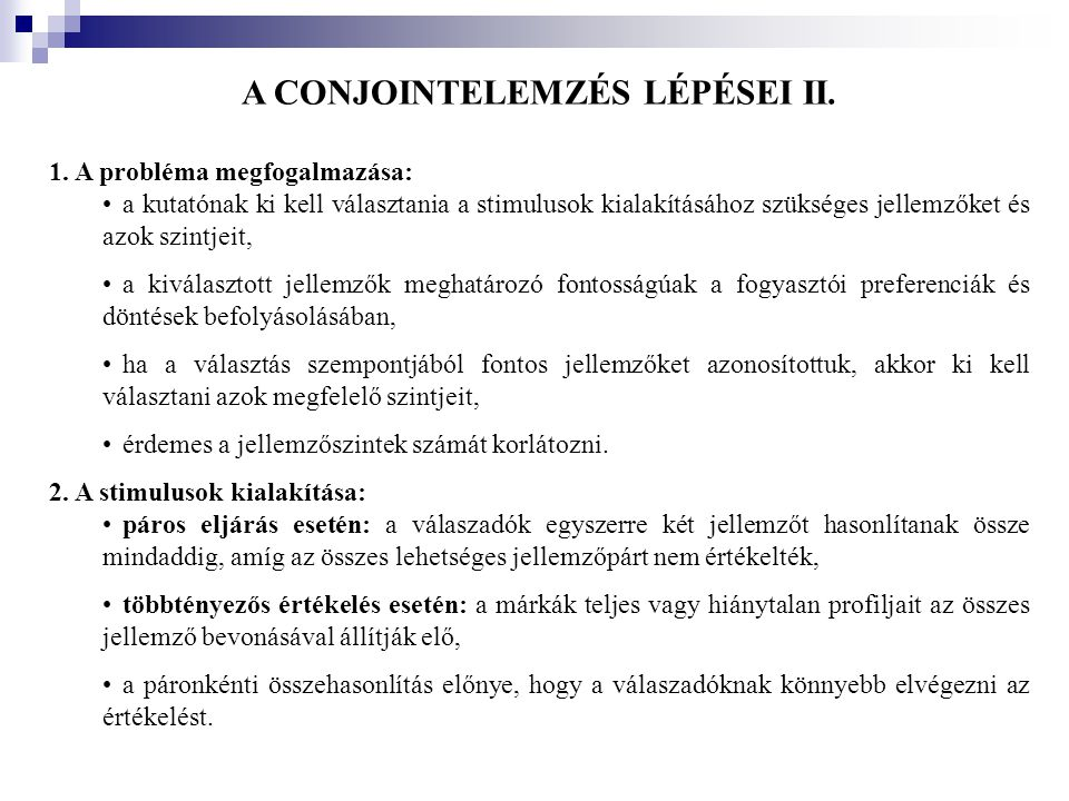 A CONJOINTELEMZÉS LÉPÉSEI II. 1. A probléma megfogalmazása: •a kutatónak ki kell választania a stimulusok kialakításához szükséges jellemzőket és azok