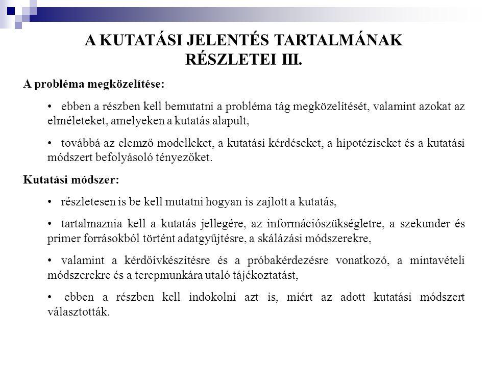 A KUTATÁSI JELENTÉS TARTALMÁNAK RÉSZLETEI III. A probléma megközelítése: •ebben a részben kell bemutatni a probléma tág megközelítését, valamint azoka